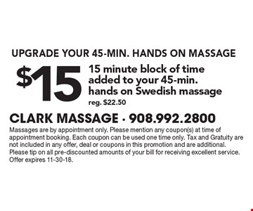 UPGRADE YOUR 45-MIN. HANDS ON MASSAGE $15 for 15 minute block of time added to your 45-min.hands on Swedish massage reg. $22.50. Massages are by appointment only. Please mention any coupon(s) at time of appointment booking. Each coupon can be used one time only. Tax and Gratuity are not included in any offer, deal or coupons in this promotion and are additional.Please tip on all pre-discounted amounts of your bill for receiving excellent service. Offer expires 11-30-18.