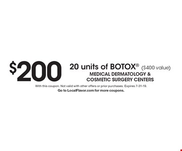 $200 20 units of BOTOX ($400 value) . With this coupon. Not valid with other offers or prior purchases. Expires 7-31-19. Go to LocalFlavor.com for more coupons.