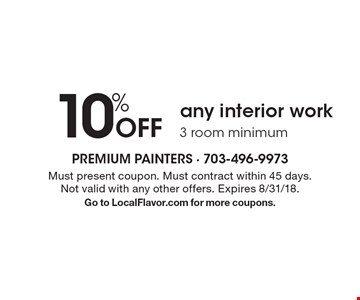 10% Off any interior work 3 room minimum. Must present coupon. Must contract within 45 days. Not valid with any other offers. Expires 8/31/18. Go to LocalFlavor.com for more coupons.