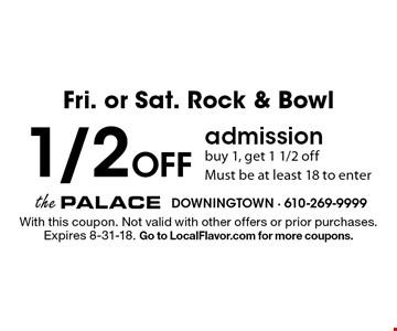 Fri. or Sat. Rock & Bowl 1/2 Off admission. Buy 1, get 1 1/2 off. Must be at least 18 to enter. With this coupon. Not valid with other offers or prior purchases. Expires 8-31-18. Go to LocalFlavor.com for more coupons.