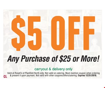 $5 off any purchase or $25 or more. Carryout & delivery only. Valid at Rosati's of Plainfield North only. Not valid on catering. Must mention coupon when ordering & present it upon payment. Not valid with other coupons/offers/catering. Expires 12/31/2018.