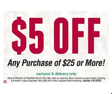 $5 off any purchase of $25 or more.Valid at Rosati's of Plainfield North only. Excludes alcohol. Not valid on catering. Must mention coupon when ordering & present it upon payment. Not valid with other coupons/offers/catering. Expires01/31/19
