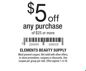 $5 off any purchase of $25 or more. Must present coupon. Not valid with other offers, in-store promotions, coupons or discounts. One coupon per group per visit. Offer expires 1-4-19.