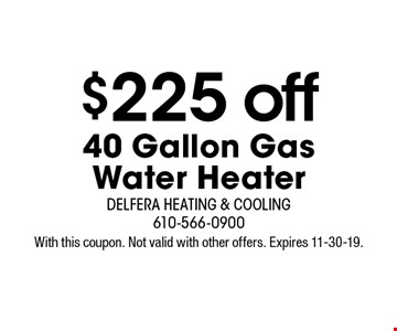 $225 off 40 Gallon GasWater Heater . With this coupon. Not valid with other offers. Expires 11-30-19.