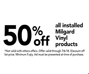 50% off all installed Milgard Vinyl products. *Not valid with others offers. Offer valid through 7/6/18. Discount off list price. Minimum 5 qty. Ad must be presented at time of purchase.