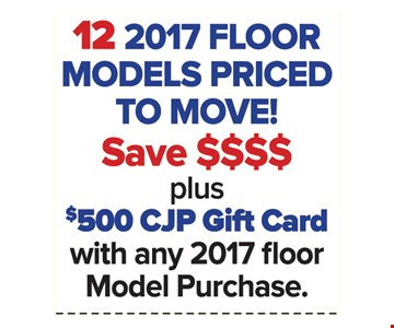 12 2017 Floor Models Priced to Move! Plus $500 CJP Gift Card with any 2017 floor model purchase.