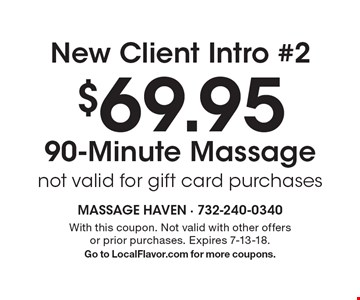 New Client Intro #2 $69.95 90-Minute Massage not valid for gift card purchases. With this coupon. Not valid with other offers or prior purchases. Expires 7-13-18.Go to LocalFlavor.com for more coupons.