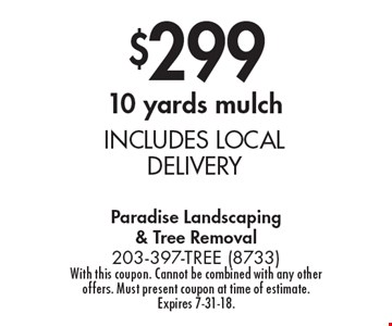 $299 for 10 yards mulch INCLUDES LOCAL DELIVERY. With this coupon. Cannot be combined with any other offers. Must present coupon at time of estimate. Expires 7-31-18.