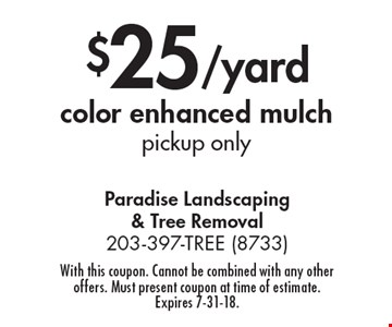 $25/yard color enhanced mulch. pickup only. With this coupon. Cannot be combined with any other offers. Must present coupon at time of estimate. Expires 7-31-18.