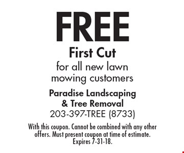 FREE First Cut for all new lawn mowing customers. With this coupon. Cannot be combined with any other offers. Must present coupon at time of estimate. Expires 7-31-18.