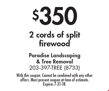 $350 2 cords of split firewood. With this coupon. Cannot be combined with any other offers. Must present coupon at time of estimate. Expires 7-31-18.
