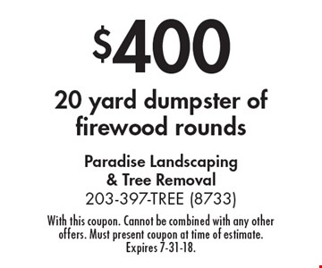 $400 for 20 yard dumpster of firewood rounds. With this coupon. Cannot be combined with any other offers. Must present coupon at time of estimate. Expires 7-31-18.