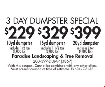 $399 3 DAY DUMPSTER SPECIAL 20yd dumpster includes 2 ton (4,000 lbs). $329 3 DAY DUMPSTER SPECIAL15yd dumpster includes 1 1/2 ton (3,000 lbs). $229 3 DAY DUMPSTER SPECIAL10yd dumpster includes 1/2 ton(1,000 lbs). With this coupon. Cannot be combined with any other offers. Must present coupon at time of estimate. Expires 7-31-18.