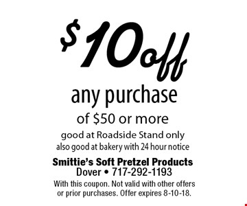 $10 off any purchase of $50 or more good at Roadside Stand only also good at bakery with 24 hour notice. With this coupon. Not valid with other offers or prior purchases. Offer expires 8-10-18.