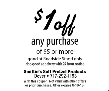 $1 off any purchase of $5 or more good at Roadside Stand only also good at bakery with 24 hour notice. With this coupon. Not valid with other offers or prior purchases. Offer expires 8-10-18.