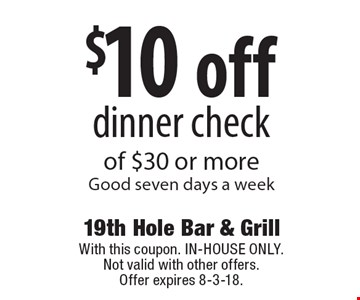 $10 off dinner check of $30 or more. Good seven days a week. With this coupon. IN-HOUSE ONLY. Not valid with other offers. Offer expires 8-3-18.