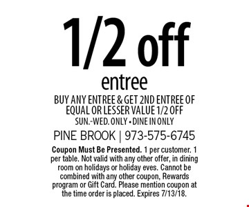 1/2 off entree. Buy any entree & get 2nd entree of equal or lesser value 1/2 off. Sun.-Wed. only. Dine in only. Coupon Must Be Presented. 1 per customer. 1 per table. Not valid with any other offer, in dining room on holidays or holiday eves. Cannot be combined with any other coupon, Rewards program or Gift Card. Please mention coupon at the time order is placed. Expires 7/13/18.