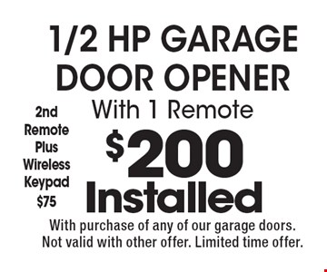$200 Installed 1/2 HP Garage Door Opener With 1 Remote. 2nd Remote Plus Wireless Keypad $75. With purchase of any of our garage doors. Not valid with other offer. Limited time offer.