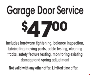 $47 Garage Door Service. Includes hardware tightening, balance inspection, lubricating moving parts, cable testing, cleaning tracks, safety feature testing, monitoring existing damage and spring adjustment. Not valid with any other offer. Limited time offer.