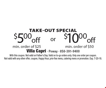 Take-out special. $5.00 off min. order of $25 or $10.00 off min. order of $50. With this coupon. Not valid on Father's Day. Valid on to-go orders only. Only one order per coupon. Not valid with any other offer, coupon, Happy Hour, prix-fixe menu, catering menu or promotion. Exp. 7-20-18.