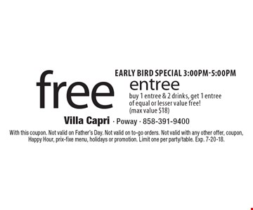 Early bird special 3:00PM-5:00pm. Free entree. Buy 1 entree & 2 drinks, get 1 entree of equal or lesser value free!(max value $18). With this coupon. Not valid on Father's Day. Not valid on to-go orders. Not valid with any other offer, coupon, Happy Hour, prix-fixe menu, holidays or promotion. Limit one per party/table. Exp. 7-20-18.