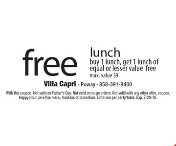 Free lunch. Buy 1 lunch, get 1 lunch of equal or lesser value free. Max. value $9. With this coupon. Not valid on Father's Day. Not valid on to-go orders. Not valid with any other offer, coupon, Happy Hour, prix-fixe menu, holidays or promotion. Limit one per party/table. Exp. 7-20-18.