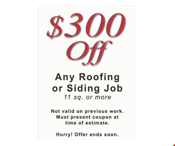 $300 Off Any Roofing or Siding Job 11 sq. or more. Not valid on previous work. Must present coupon at time of estimate. Hurry! Offer ends soon.