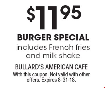 $11.95 burger special. Includes French fries and milk shake. With this coupon. Not valid with other offers. Expires 8-31-18.