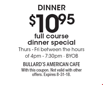 $10.95 full course dinner special. Thurs - Fri between the hours of 4pm - 7:30pm BYOB DINNER. With this coupon. Not valid with other offers. Expires 8-31-18.