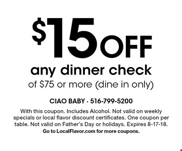 $15 Off any dinner check of $75 or more (dine in only). With this coupon. Includes Alcohol. Not valid on weekly specials or local flavor discount certificates. One coupon per table. Not valid on Father's Day or holidays. Expires 8-17-18.Go to LocalFlavor.com for more coupons.