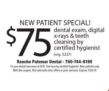new patient special! $75 dental exam, digital x-rays & teeth cleaning by certified hygienist (reg. $227). Or your dental insurance at UCR. One hour by certified hygienist. New patients only. With this coupon. Not valid with other offers or prior services. Expires 7/20/18.