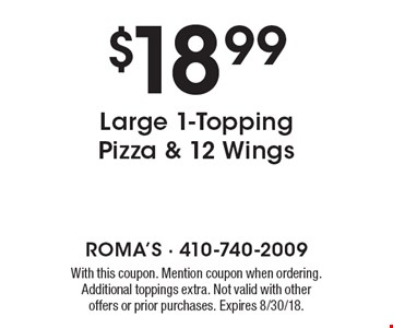 $18.99 Large 1-Topping Pizza & 12 Wings. With this coupon. Mention coupon when ordering. Additional toppings extra. Not valid with other offers or prior purchases. Expires 8/30/18.