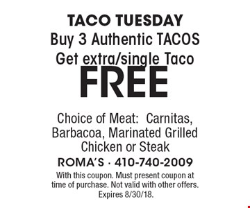 TACO TUESDAY FREE Buy. 3 Authentic TACOS Get extra/single Taco Choice of Meat:Carnitas, Barbacoa, Marinated Grilled Chicken or Steak. With this coupon. Must present coupon at time of purchase. Not valid with other offers.Expires 8/30/18.