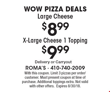 Wow Pizza Deals: Large Cheese $8.99, X-Large Cheese 1 Topping $9.99. With this coupon. Limit 3 pizzas per order/customer. Must present coupon at time of purchase. Additional toppings extra. Not valid with other offers. Expires 8/30/18.