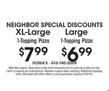 NEIGHBOR SPECIAL DISCOUNTS $7.99 XL-Large1-Topping Pizza $6.99 Large 1-Topping Pizza. With this coupon. Must place order from romasmd.com for pick-up or dine-in only. Limit 3 coupons per order/person. Mention coupon when ordering. Additional toppings extra. Not valid with other offers or prior purchases. Expires 8/30/18.
