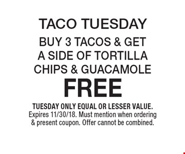 TACO TUESDAY! BUY 3 TACOS & GET A SIDE OF TORTILLA CHIPS & GUACAMOLE FREE. TUESDAY ONLY. EQUAL OR LESSER VALUE. Expires 11/30/18. Must mention when ordering & present coupon. Offer cannot be combined.