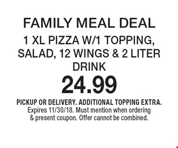 FAMILY MEAL DEAL 1 XL PIZZA W/1 TOPPING, SALAD, 12 WINGS & 2 LITER DRINK 24.99. PICKUP OR DELIVERY. ADDITIONAL TOPPING EXTRA. Expires 11/30/18. Must mention when ordering & present coupon. Offer cannot be combined.