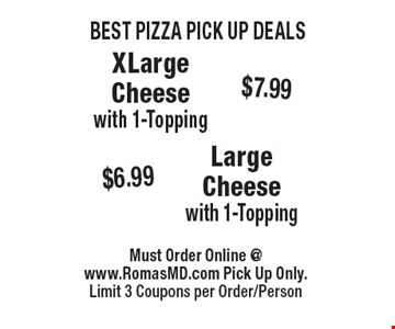 BEST PIZZA PICK UP DEALS $7.99$6.99XLargeCheesewith 1-ToppingLargeCheesewith 1-Topping . Must Order Online @www.RomasMD.com Pick Up Only.Limit 3 Coupons per Order/Person