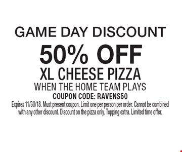 Game Day Discount .50% off XL cheese pizza when the home team plays. Coupon Code: ravens50. Expires 11/30/18. Must present coupon. Limit one per person per order. Cannot be combined with any other discount. Discount on the pizza only. Topping extra. Limited time offer.