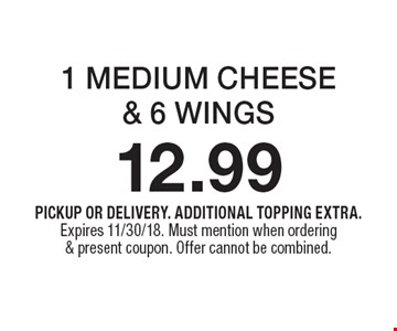 12.99 1 MEDIUM CHEESE& 6 WINGS. PICKUP OR DELIVERY. ADDITIONAL TOPPING EXTRA. Expires 11/30/18. Must mention when ordering & present coupon. Offer cannot be combined.