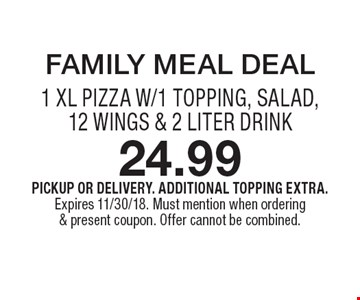 FAMILY MEAL DEAL 24.99–1 XL PIZZA W/1 TOPPING, SALAD, 12 WINGS & 2 LITER DRINK. PICKUP OR DELIVERY. ADDITIONAL TOPPING EXTRA. Expires 11/30/18. Must mention when ordering & present coupon. Offer cannot be combined.