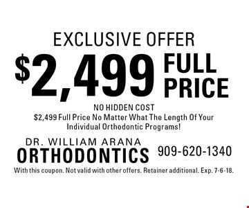 EXCLUSIVE OFFER $2,499 FULL PRICE NO HIDDEN COST $2,499 Full Price No Matter What The Length Of Your Individual Orthodontic Programs! With this coupon. Not valid with other offers. Retainer additional. Exp. 7-6-18.