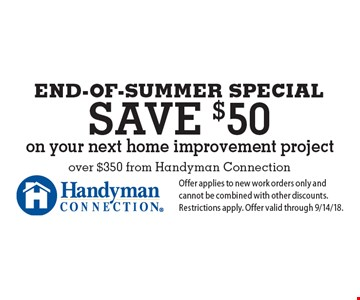 end-of-Summer SPECIAL save $50 on your next home improvement project over $350 from Handyman Connection. Offer applies to new work orders only and cannot be combined with other discounts. Restrictions apply. Offer valid through 9/14/18.