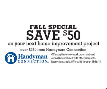 Fall SPECIAL save $50 on your next home improvement project over $350 from Handyman Connection. Offer applies to new work orders only and cannot be combined with other discounts. Restrictions apply. Offer valid through 11/16/18.