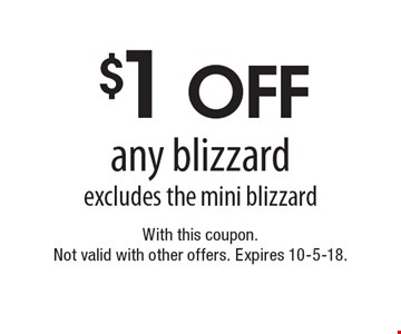 $1 off any blizzard. Excludes the mini blizzard. With this coupon. Not valid with other offers. Expires 10-5-18.