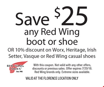 Save $25 any Red Wing boot or shoe OR 10% discount on Worx, Heritage, Irish Setter, Vasque or Red Wing casual shoes VALID AT THE FLORENCE LOCATION ONLY. With this coupon. Not valid with any other offers, discounts or previous sales. Offer expires 7/20/18. Red Wing brands only. Extreme sizes available.