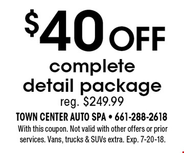 $40 OFF complete detail package. Reg. $249.99. With this coupon. Not valid with other offers or prior services. Vans, trucks & SUVs extra. Exp. 7-20-18.