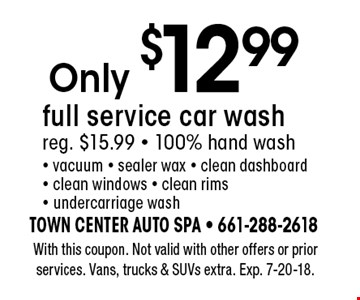 Only $12.99 full service car wash. Reg. $15.99. 100% hand wash - vacuum - sealer wax - clean dashboard - clean windows - clean rims - undercarriage wash. With this coupon. Not valid with other offers or prior services. Vans, trucks & SUVs extra. Exp. 7-20-18.