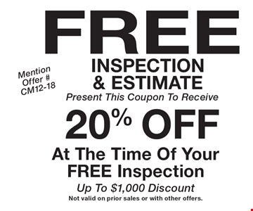 FREE INSPECTION & ESTIMATE  Present This Coupon To Receive 20% Off At The Time Of Your FREE Inspection Up To $1,000 Discount. Not valid on prior sales or with other offers. Mention Offer #CM12-18