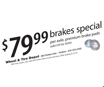 $79.99 brakes special per axle, premium brake pads (add $10 for SUVs). With this coupon. Not valid with other offers or prior services. Offer expires 8-31-18.